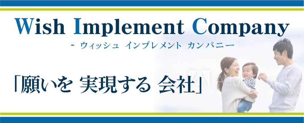 Wish Implement Company- ウィッシュ インプレメント カンパニー 「願いを 実現する 会社」